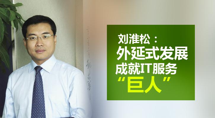 """刘淮松:外延式发展成就IT服务""""巨人"""