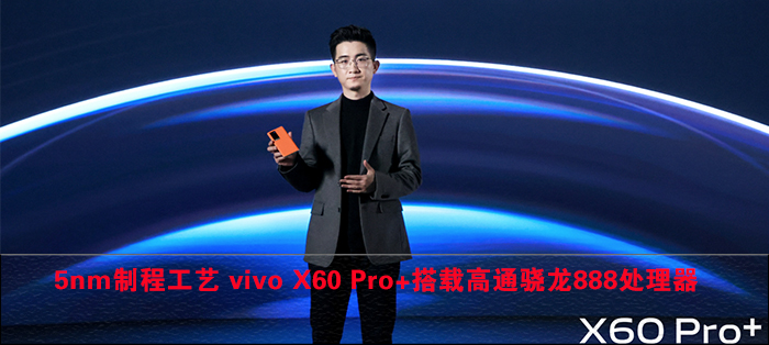 5nm制程工艺 vivo X60 Pro+搭载高通骁龙888处理器